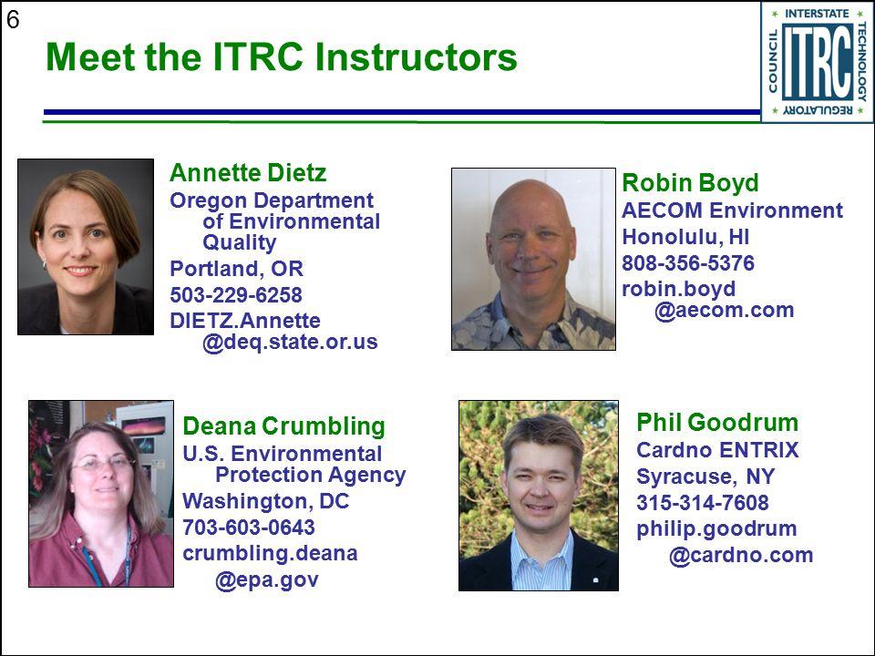 6 Meet the ITRC Instructors Deana Crumbling U.S. Environmental Protection Agency Washington, DC 703-603-0643 crumbling.deana @epa.gov Robin Boyd AECOM