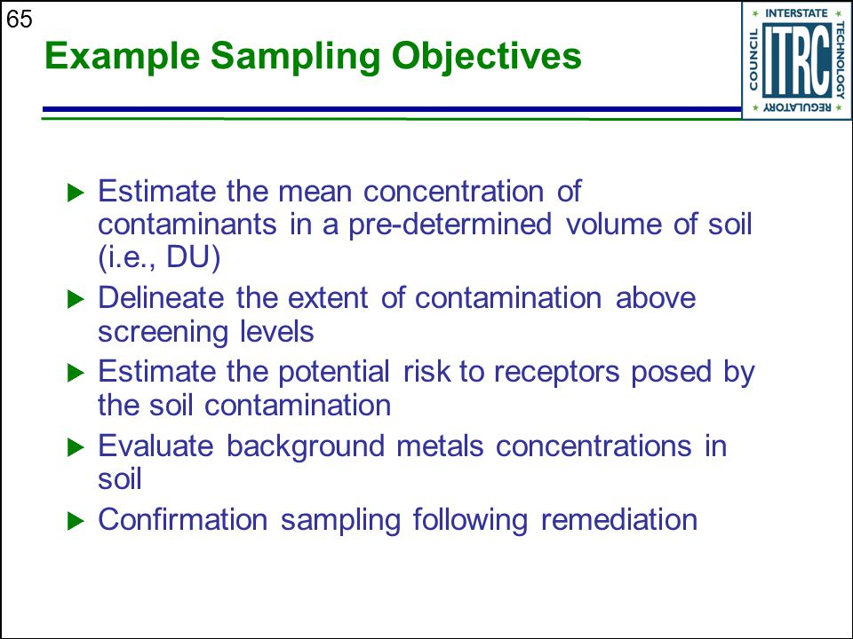 65 Example Sampling Objectives  Estimate the mean concentration of contaminants in a pre-determined volume of soil (i.e., DU)  Delineate the extent