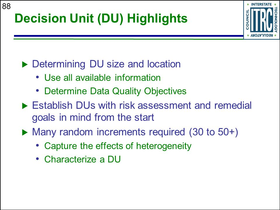 88 Decision Unit (DU) Highlights  Determining DU size and location Use all available information Determine Data Quality Objectives  Establish DUs wi