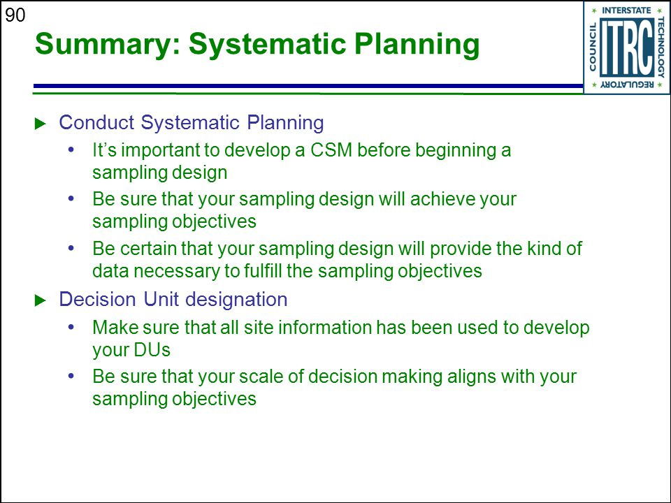 90 Summary: Systematic Planning  Conduct Systematic Planning It's important to develop a CSM before beginning a sampling design Be sure that your sam