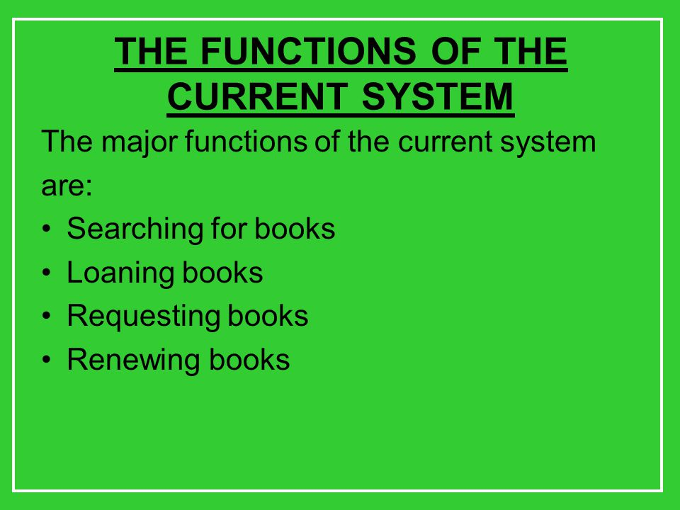 THE FUNCTIONS OF THE CURRENT SYSTEM The major functions of the current system are: Searching for books Loaning books Requesting books Renewing books