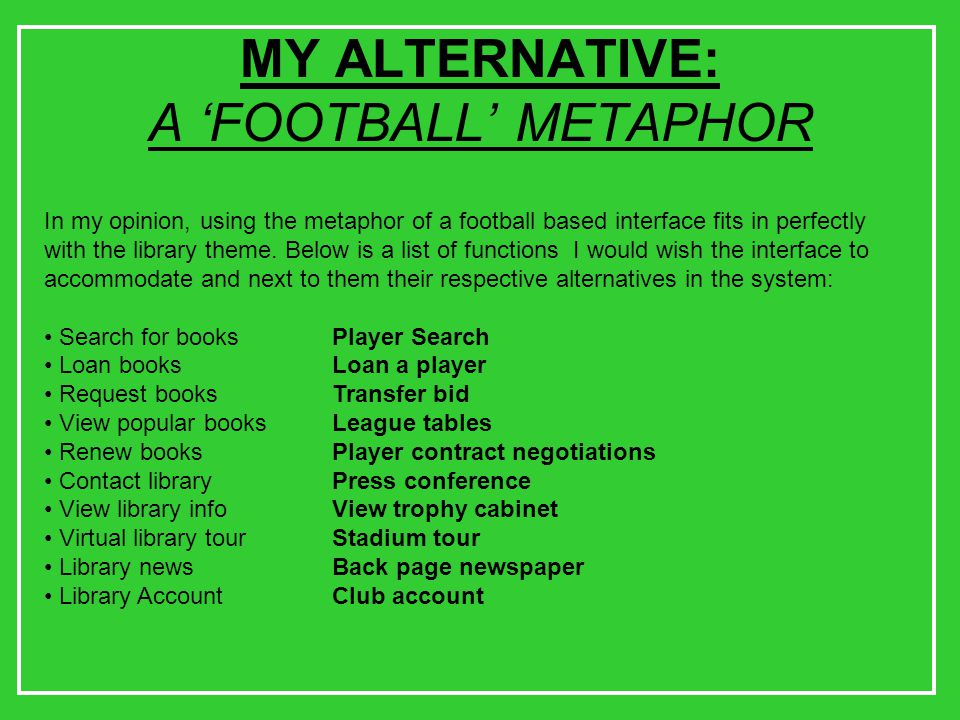 MY ALTERNATIVE: A 'FOOTBALL' METAPHOR In my opinion, using the metaphor of a football based interface fits in perfectly with the library theme.