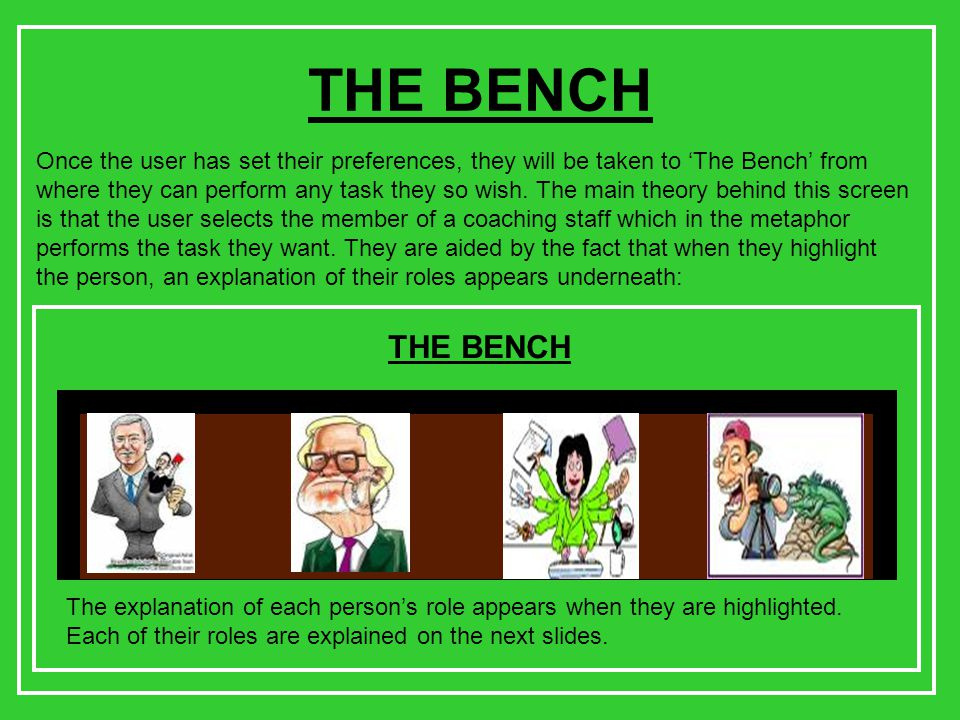 THE BENCH Once the user has set their preferences, they will be taken to 'The Bench' from where they can perform any task they so wish.