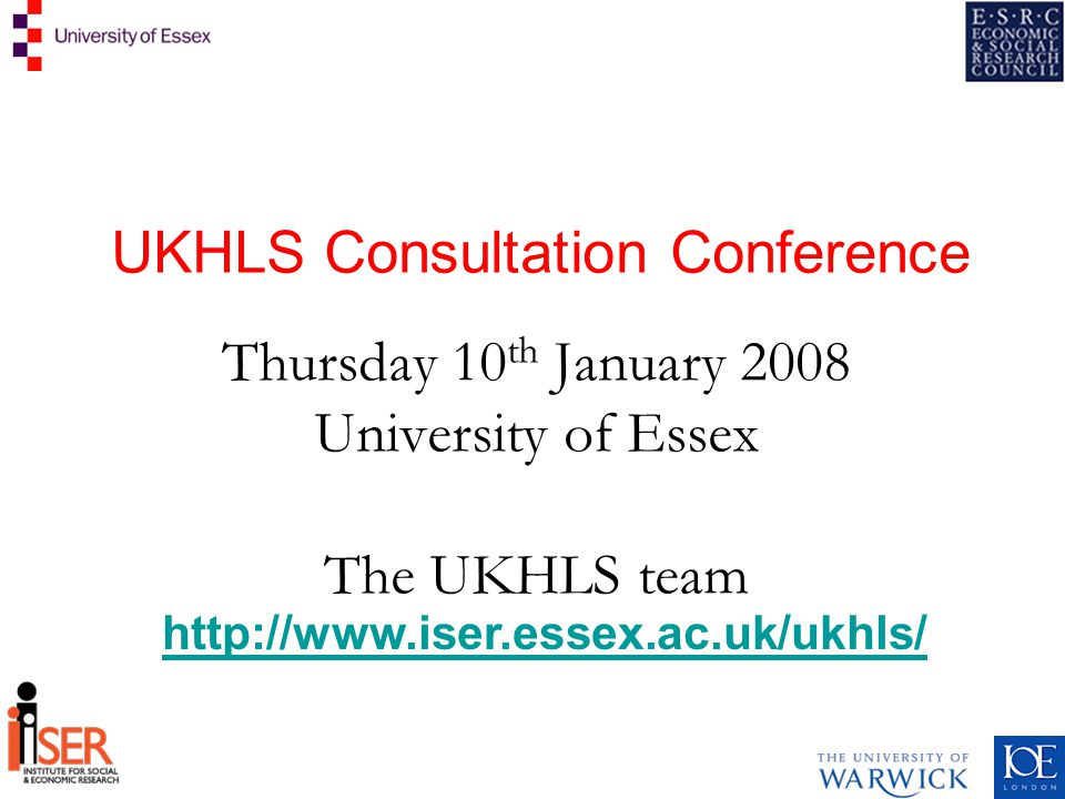 UKHLS Consultation Conference Thursday 10 th January 2008 University of Essex The UKHLS team http://www.iser.essex.ac.uk/ukhls/