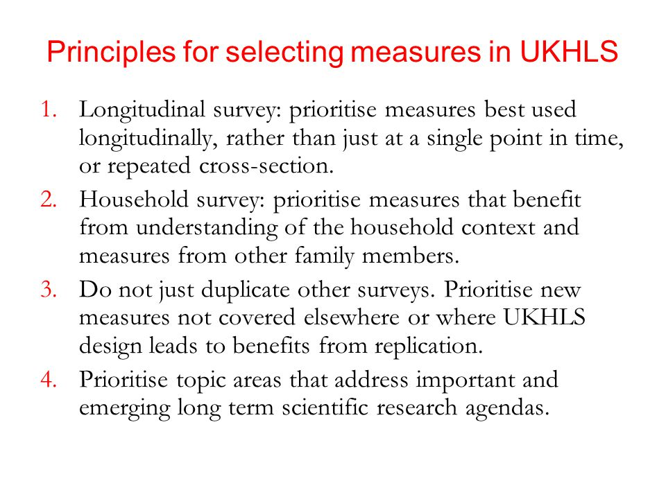 Principles for selecting measures in UKHLS 1.Longitudinal survey: prioritise measures best used longitudinally, rather than just at a single point in time, or repeated cross-section.