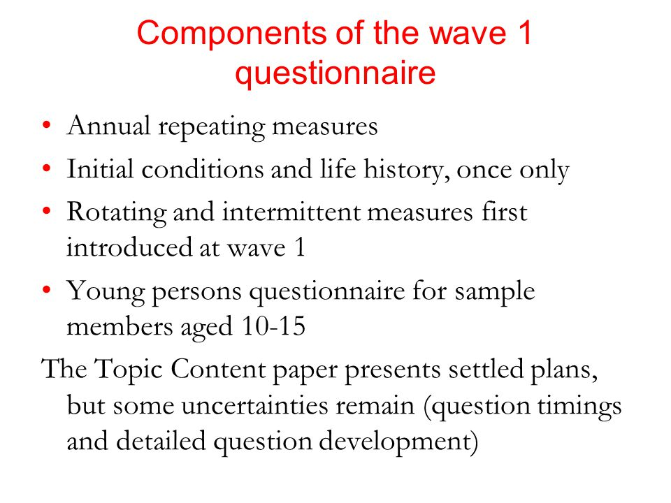 Components of the wave 1 questionnaire Annual repeating measures Initial conditions and life history, once only Rotating and intermittent measures first introduced at wave 1 Young persons questionnaire for sample members aged 10-15 The Topic Content paper presents settled plans, but some uncertainties remain (question timings and detailed question development)