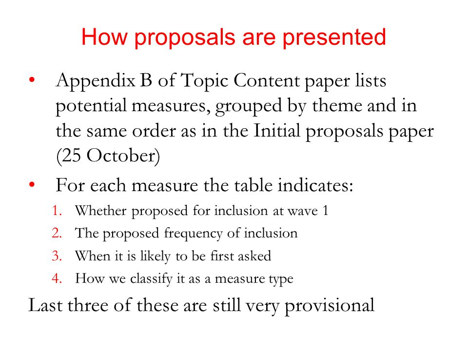 How proposals are presented Appendix B of Topic Content paper lists potential measures, grouped by theme and in the same order as in the Initial proposals paper (25 October) For each measure the table indicates: 1.Whether proposed for inclusion at wave 1 2.The proposed frequency of inclusion 3.When it is likely to be first asked 4.How we classify it as a measure type Last three of these are still very provisional