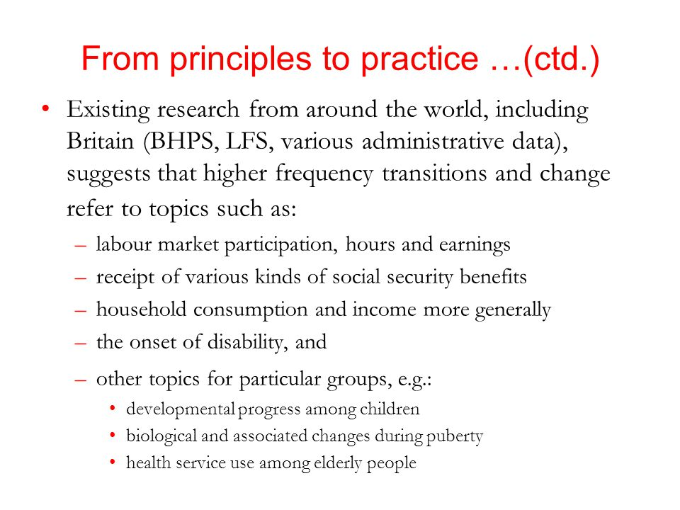 From principles to practice …(ctd.) Existing research from around the world, including Britain (BHPS, LFS, various administrative data), suggests that higher frequency transitions and change refer to topics such as: –labour market participation, hours and earnings –receipt of various kinds of social security benefits –household consumption and income more generally –the onset of disability, and –other topics for particular groups, e.g.: developmental progress among children biological and associated changes during puberty health service use among elderly people