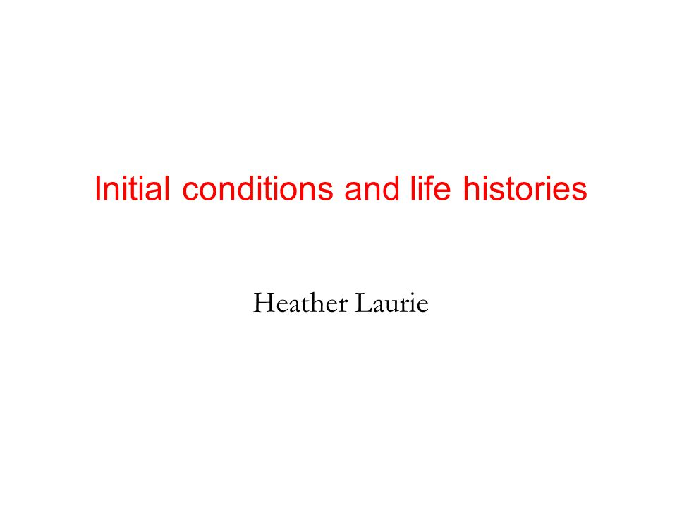 Heather Laurie Initial conditions and life histories
