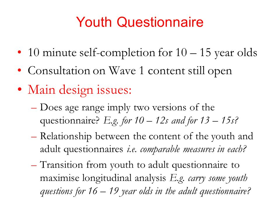 Youth Questionnaire 10 minute self-completion for 10 – 15 year olds Consultation on Wave 1 content still open Main design issues: –Does age range imply two versions of the questionnaire.