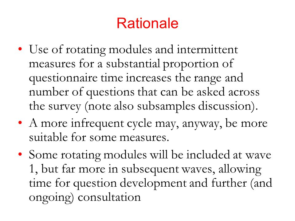 Rationale Use of rotating modules and intermittent measures for a substantial proportion of questionnaire time increases the range and number of questions that can be asked across the survey (note also subsamples discussion).