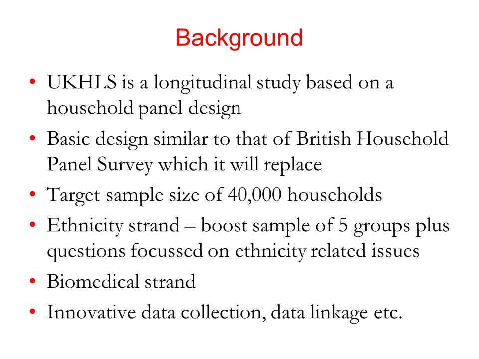 Background UKHLS is a longitudinal study based on a household panel design Basic design similar to that of British Household Panel Survey which it will replace Target sample size of 40,000 households Ethnicity strand – boost sample of 5 groups plus questions focussed on ethnicity related issues Biomedical strand Innovative data collection, data linkage etc.