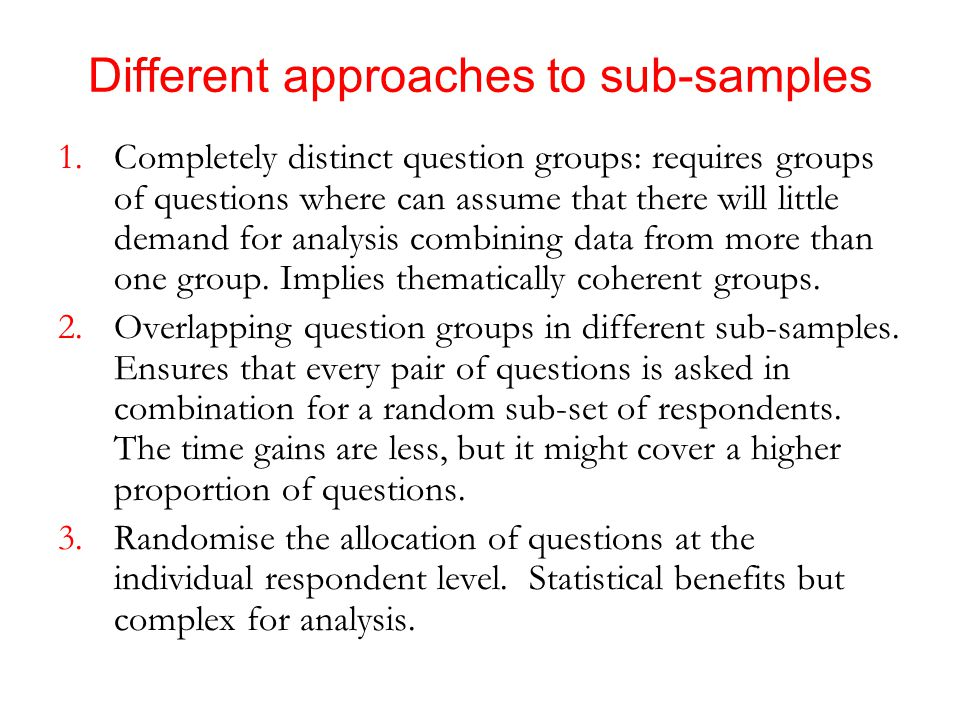 Different approaches to sub-samples 1.Completely distinct question groups: requires groups of questions where can assume that there will little demand for analysis combining data from more than one group.