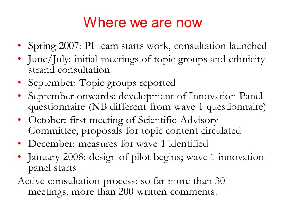Where we are now Spring 2007: PI team starts work, consultation launched June/July: initial meetings of topic groups and ethnicity strand consultation September: Topic groups reported September onwards: development of Innovation Panel questionnaire (NB different from wave 1 questionnaire) October: first meeting of Scientific Advisory Committee, proposals for topic content circulated December: measures for wave 1 identified January 2008: design of pilot begins; wave 1 innovation panel starts Active consultation process: so far more than 30 meetings, more than 200 written comments.
