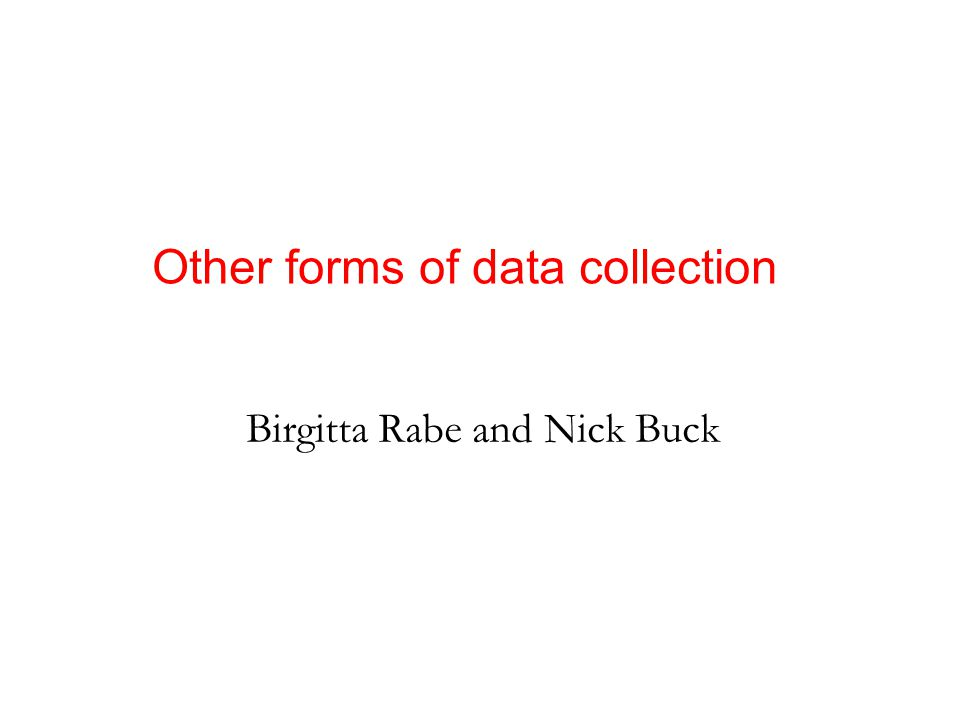 Birgitta Rabe and Nick Buck Other forms of data collection