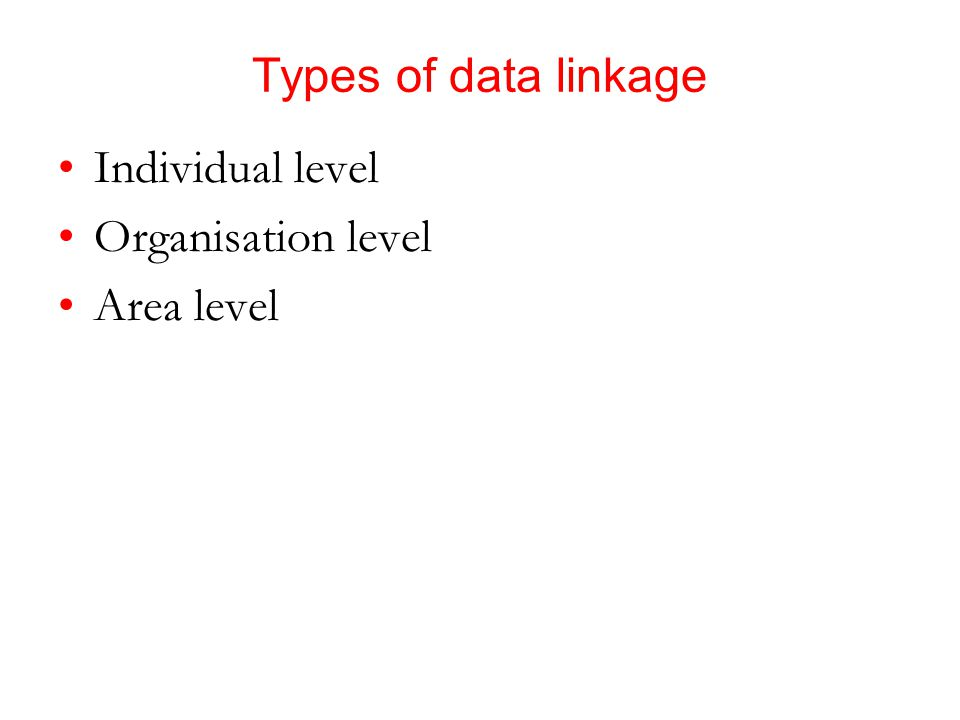 Types of data linkage Individual level Organisation level Area level