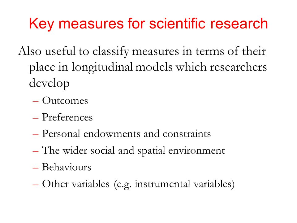 Key measures for scientific research Also useful to classify measures in terms of their place in longitudinal models which researchers develop –Outcomes –Preferences –Personal endowments and constraints –The wider social and spatial environment –Behaviours –Other variables (e.g.