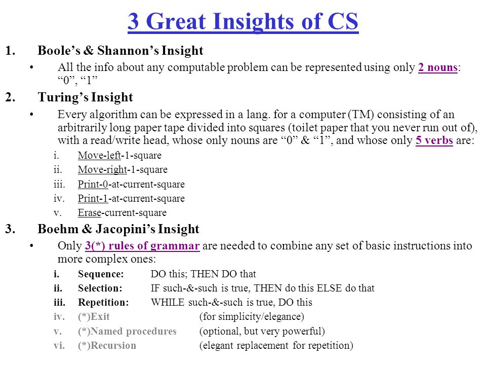 3 Great Insights of CS 1.Boole's & Shannon's Insight All the info about any computable problem can be represented using only 2 nouns: 0 , 1 2.Turing's Insight Every algorithm can be expressed in a lang.