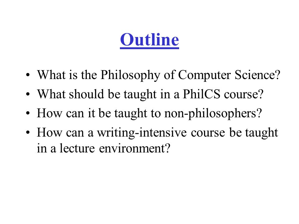 Conclusion PhilCS is a legitimate branch of philosophy Worth teaching to both CS & philosophy students –CS students get to: think about new issues & issues not discussed elsewhere in CS curriculum think critically find out what philosophy is like –Philosophy students get opportunity: to learn about computers, computing, and CS to apply philosophical skills & knowledge to a relatively new domain.