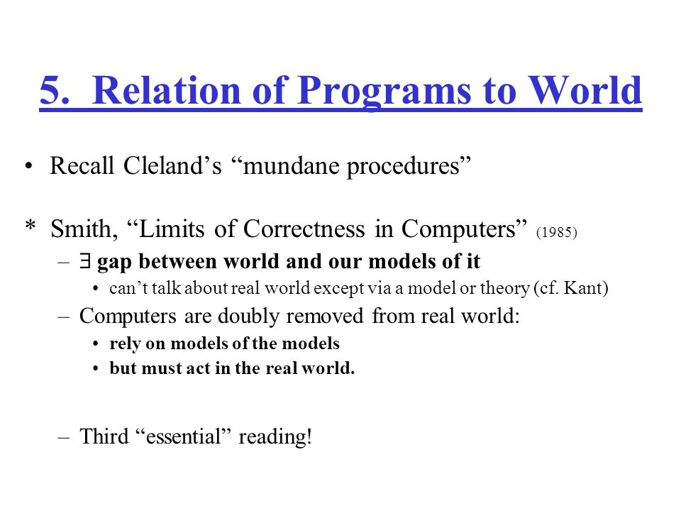 """5. Relation of Programs to World Recall Cleland's """"mundane procedures"""" * Smith, """"Limits of Correctness in Computers"""" (1985) –  gap between world and"""