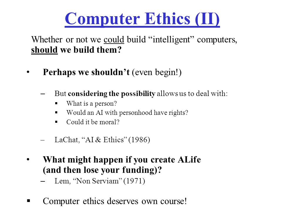 Computer Ethics (II) Whether or not we could build intelligent computers, should we build them.