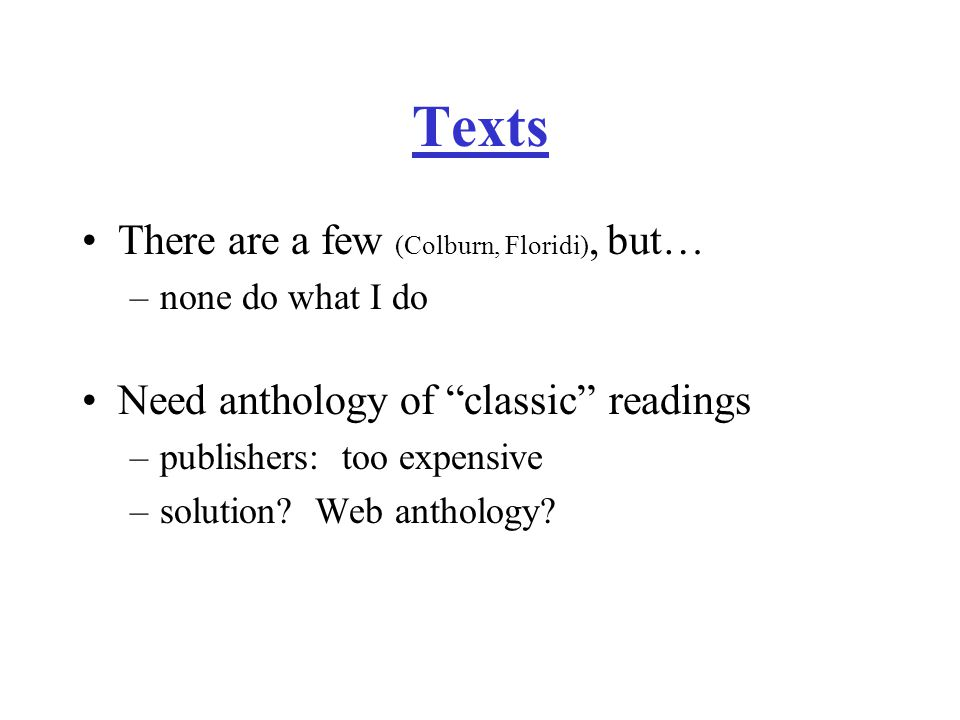 Texts There are a few (Colburn, Floridi), but… –none do what I do Need anthology of classic readings –publishers: too expensive –solution.