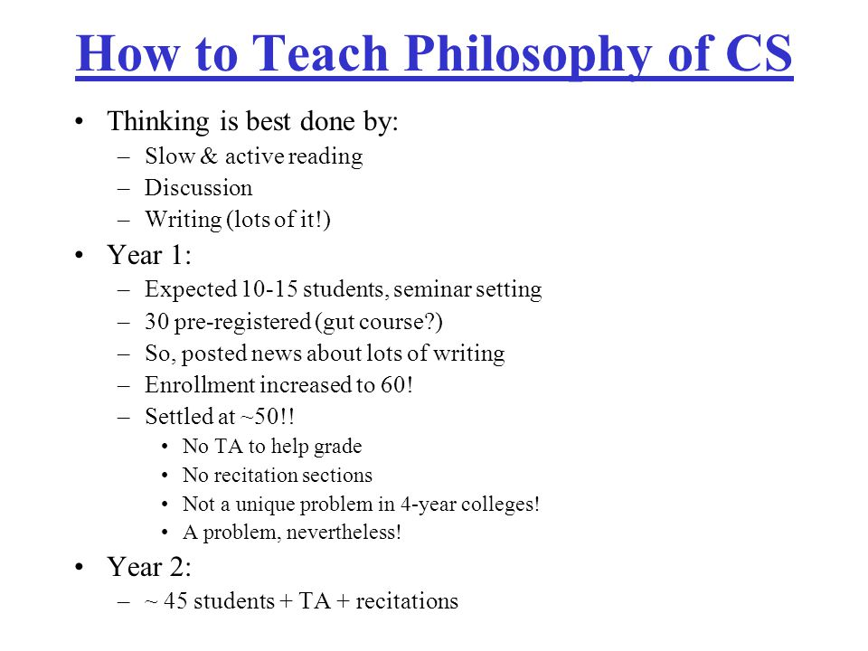 How to Teach Philosophy of CS Thinking is best done by: –Slow & active reading –Discussion –Writing (lots of it!) Year 1: –Expected 10-15 students, seminar setting –30 pre-registered (gut course ) –So, posted news about lots of writing –Enrollment increased to 60.