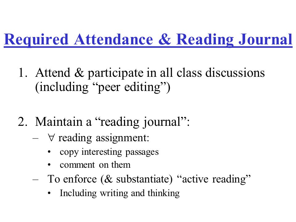 Required Attendance & Reading Journal 1.Attend & participate in all class discussions (including peer editing ) 2.Maintain a reading journal : –  reading assignment: copy interesting passages comment on them –To enforce (& substantiate) active reading Including writing and thinking