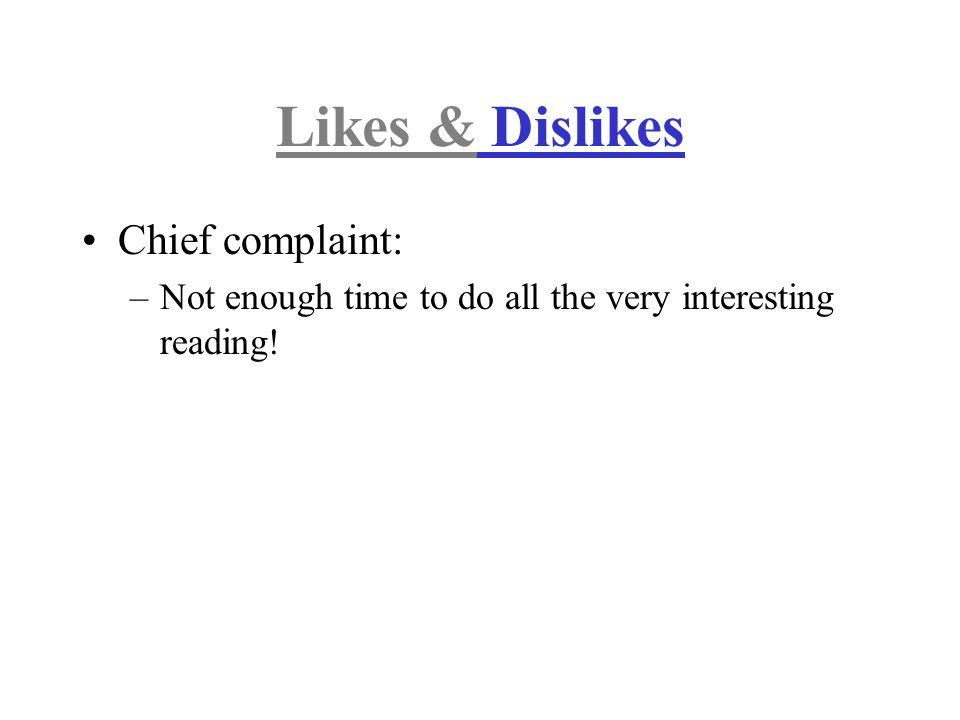 Likes & Dislikes Chief complaint: –Not enough time to do all the very interesting reading!