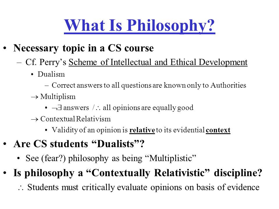 What Is Philosophy. Necessary topic in a CS course –Cf.