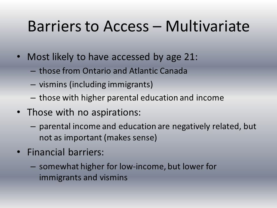 Barriers to Access – Multivariate Most likely to have accessed by age 21: – those from Ontario and Atlantic Canada – vismins (including immigrants) – those with higher parental education and income Those with no aspirations: – parental income and education are negatively related, but not as important (makes sense) Financial barriers: – somewhat higher for low-income, but lower for immigrants and vismins