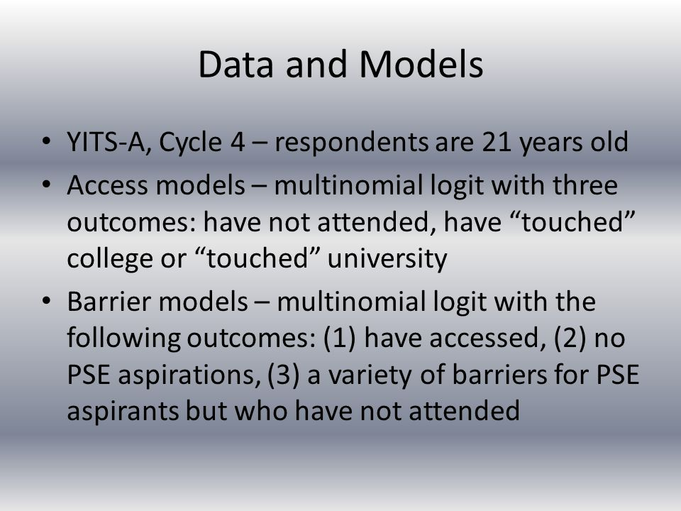 Data and Models YITS-A, Cycle 4 – respondents are 21 years old Access models – multinomial logit with three outcomes: have not attended, have touched college or touched university Barrier models – multinomial logit with the following outcomes: (1) have accessed, (2) no PSE aspirations, (3) a variety of barriers for PSE aspirants but who have not attended