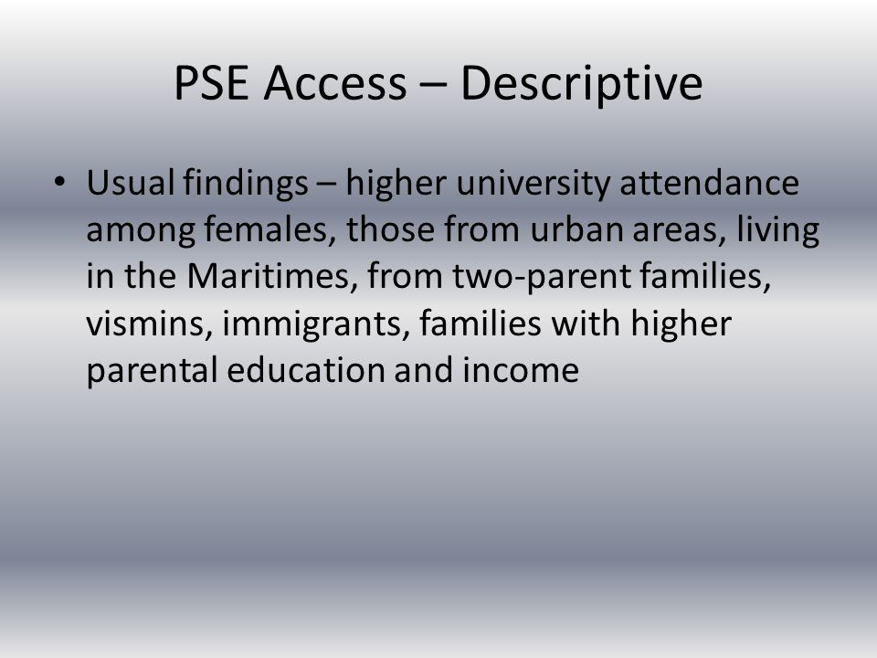 PSE Access – Descriptive Usual findings – higher university attendance among females, those from urban areas, living in the Maritimes, from two-parent families, vismins, immigrants, families with higher parental education and income