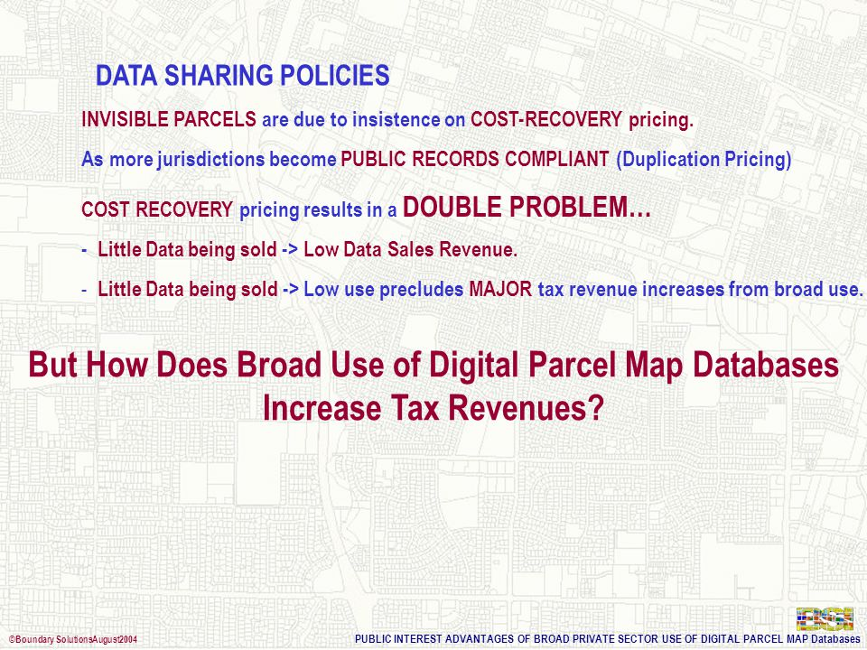 PUBLIC INTEREST ADVANTAGES OF BROAD PRIVATE SECTOR USE OF DIGITAL PARCEL MAP Databases ©Boundary SolutionsAugust2004 DATA SHARING POLICIES $/PARCEL PRICE – SAMPLE: 67,000,000 Parcels (Source: NPDP MetaData Database Records)