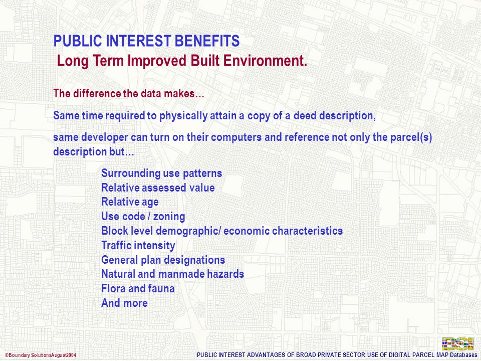 PUBLIC INTEREST ADVANTAGES OF BROAD PRIVATE SECTOR USE OF DIGITAL PARCEL MAP Databases ©Boundary SolutionsAugust2004 PUBLIC INTEREST BENEFITS Long Ter