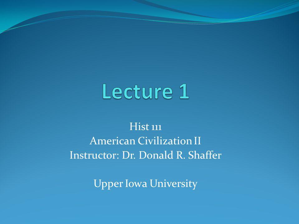 Hist 111 American Civilization II Instructor: Dr. Donald R. Shaffer Upper Iowa University