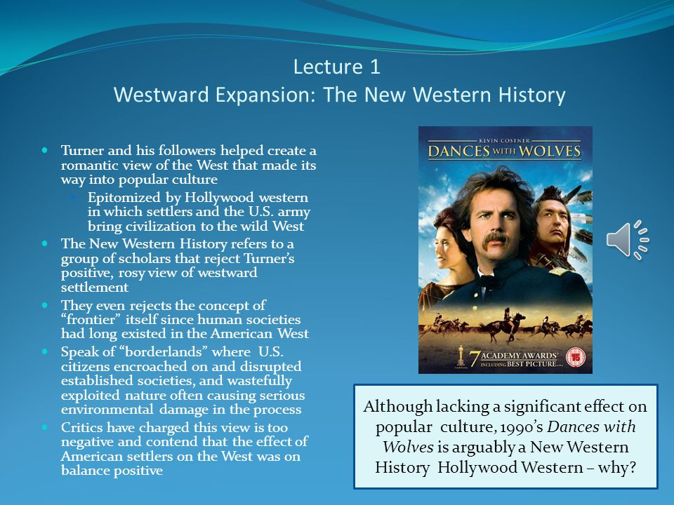 Lecture 1 Westward Expansion: The New Western History Turner and his followers helped create a romantic view of the West that made its way into popular culture Epitomized by Hollywood western in which settlers and the U.S.
