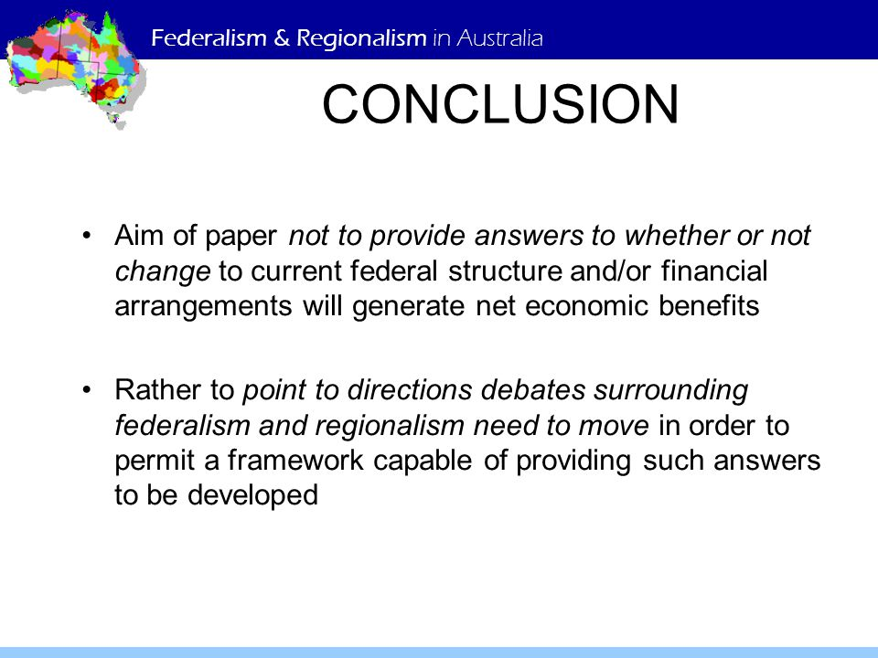 Federalism & Regionalism in Australia CONCLUSION Aim of paper not to provide answers to whether or not change to current federal structure and/or financial arrangements will generate net economic benefits Rather to point to directions debates surrounding federalism and regionalism need to move in order to permit a framework capable of providing such answers to be developed