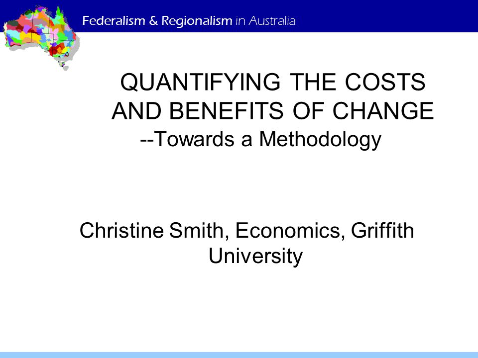 QUANTIFYING THE COSTS AND BENEFITS OF CHANGE --Towards a Methodology Christine Smith, Economics, Griffith University