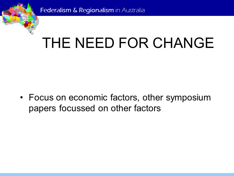 Federalism & Regionalism in Australia THE NEED FOR CHANGE Focus on economic factors, other symposium papers focussed on other factors