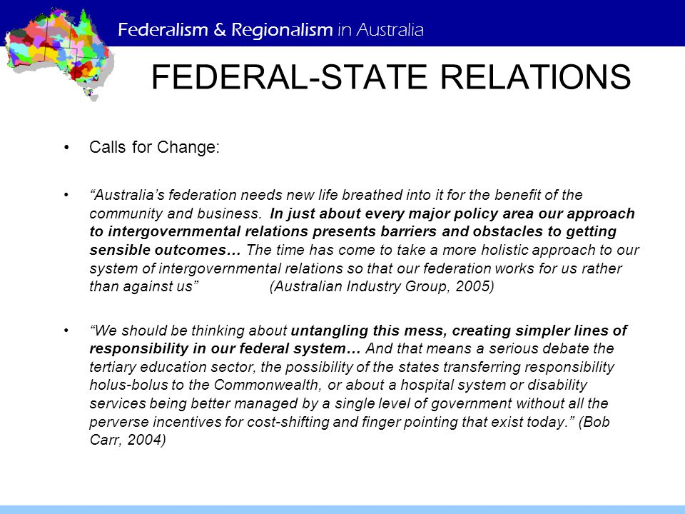 Federalism & Regionalism in Australia FEDERAL-STATE RELATIONS Calls for Change: Australia's federation needs new life breathed into it for the benefit of the community and business.