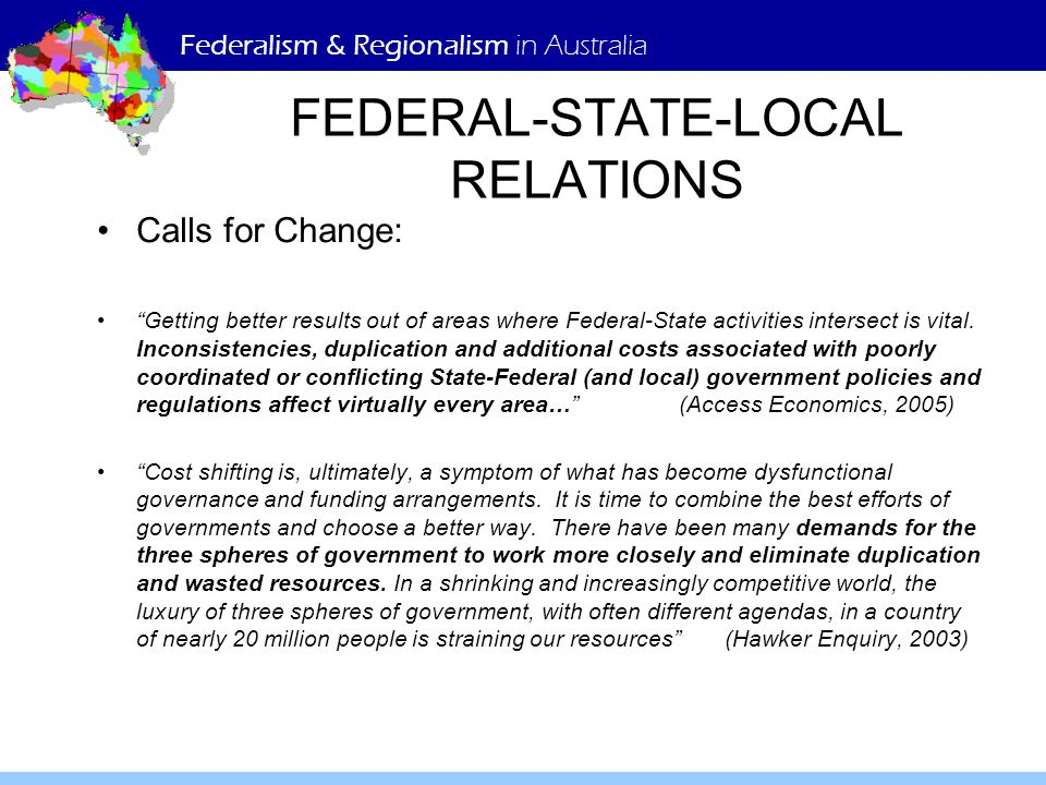 Federalism & Regionalism in Australia FEDERAL-STATE-LOCAL RELATIONS Calls for Change: Getting better results out of areas where Federal-State activities intersect is vital.