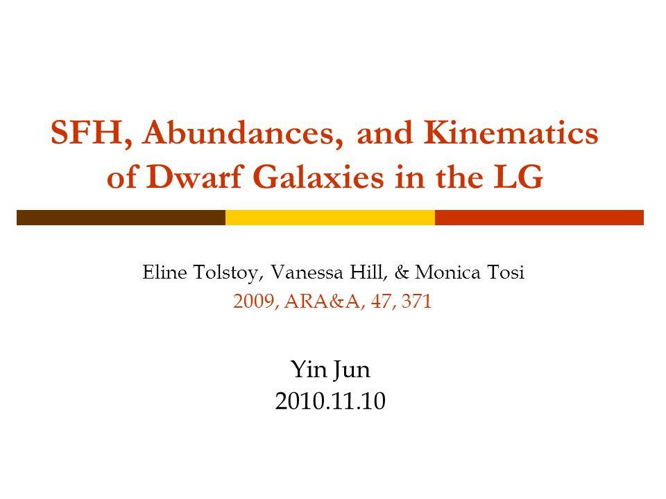 SFH, Abundances, and Kinematics of Dwarf Galaxies in the LG Eline Tolstoy, Vanessa Hill, & Monica Tosi 2009, ARA&A, 47, 371 Yin Jun 2010.11.10