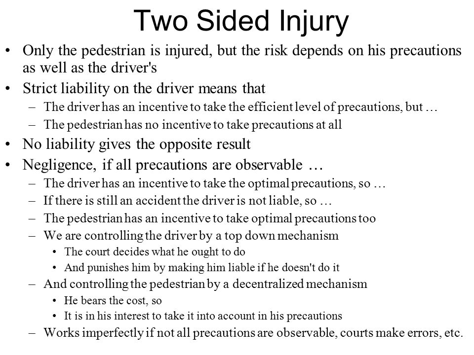 Two Sided Injury Only the pedestrian is injured, but the risk depends on his precautions as well as the driver s Strict liability on the driver means that –The driver has an incentive to take the efficient level of precautions, but … –The pedestrian has no incentive to take precautions at all No liability gives the opposite result Negligence, if all precautions are observable … –The driver has an incentive to take the optimal precautions, so … –If there is still an accident the driver is not liable, so … –The pedestrian has an incentive to take optimal precautions too –We are controlling the driver by a top down mechanism The court decides what he ought to do And punishes him by making him liable if he doesn t do it –And controlling the pedestrian by a decentralized mechanism He bears the cost, so It is in his interest to take it into account in his precautions –Works imperfectly if not all precautions are observable, courts make errors, etc.