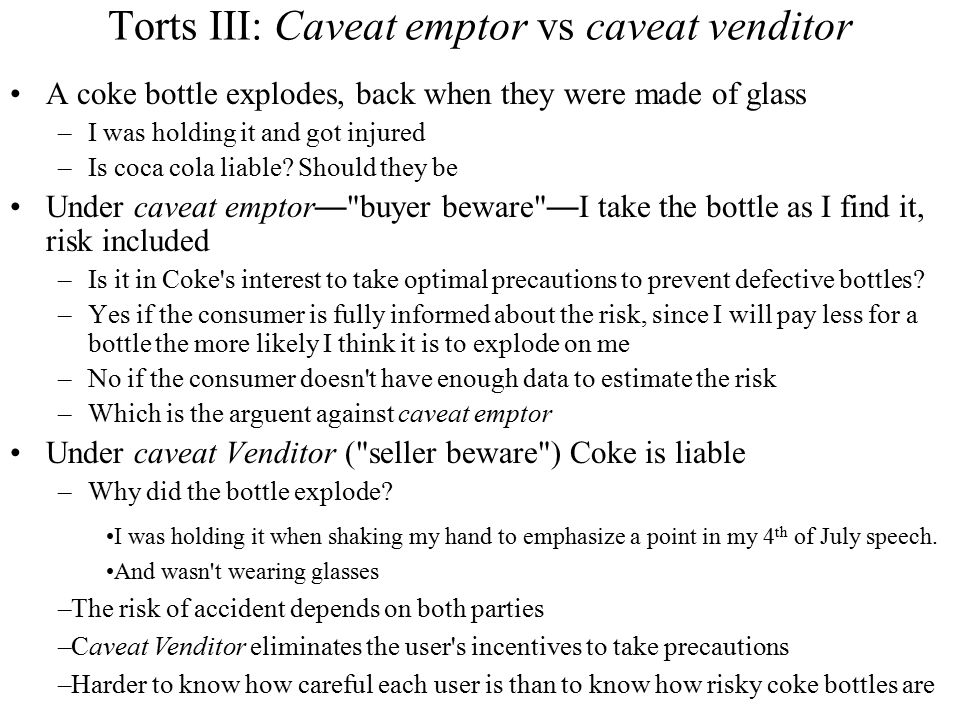 Torts III: Caveat emptor vs caveat venditor A coke bottle explodes, back when they were made of glass –I was holding it and got injured –Is coca cola liable.