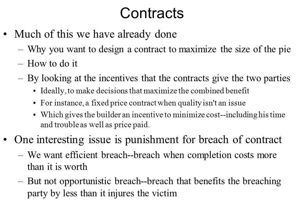 Contracts Much of this we have already done –Why you want to design a contract to maximize the size of the pie –How to do it –By looking at the incentives that the contracts give the two parties Ideally, to make decisions that maximize the combined benefit For instance, a fixed price contract when quality isn t an issue Which gives the builder an incentive to minimize cost--including his time and trouble as well as price paid.