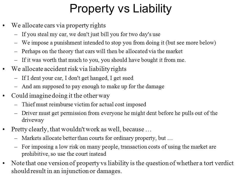 Property vs Liability We allocate cars via property rights –If you steal my car, we don t just bill you for two day s use –We impose a punishment intended to stop you from doing it (but see more below) –Perhaps on the theory that cars will then be allocated via the market –If it was worth that much to you, you should have bought it from me.