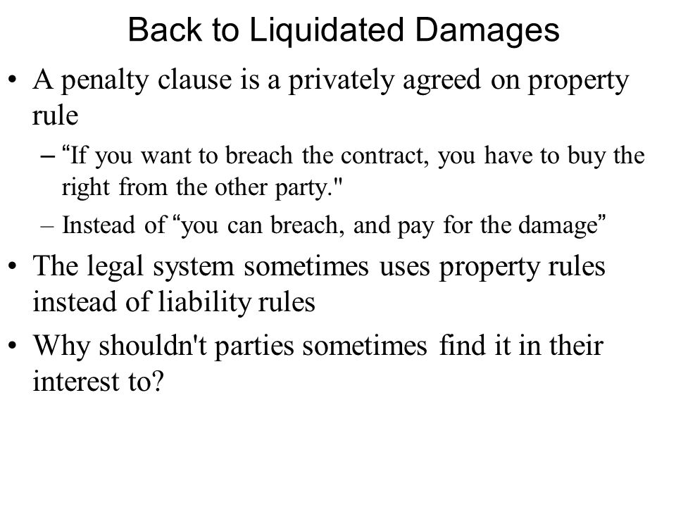 Back to Liquidated Damages A penalty clause is a privately agreed on property rule – If you want to breach the contract, you have to buy the right from the other party. –Instead of you can breach, and pay for the damage The legal system sometimes uses property rules instead of liability rules Why shouldn t parties sometimes find it in their interest to