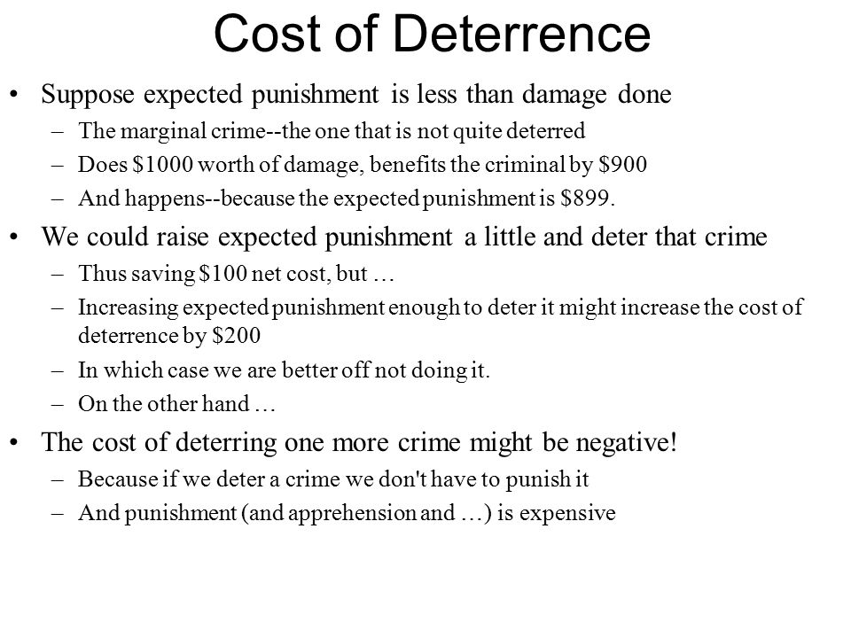 Cost of Deterrence Suppose expected punishment is less than damage done –The marginal crime--the one that is not quite deterred –Does $1000 worth of damage, benefits the criminal by $900 –And happens--because the expected punishment is $899.