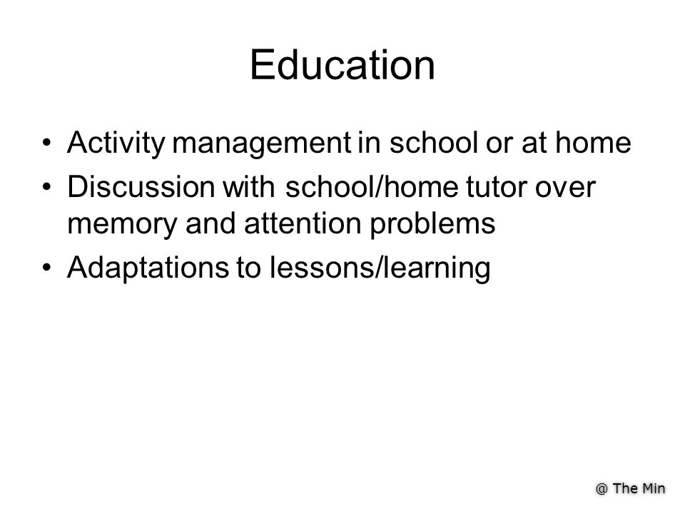 @ The Min Education Activity management in school or at home Discussion with school/home tutor over memory and attention problems Adaptations to lessons/learning